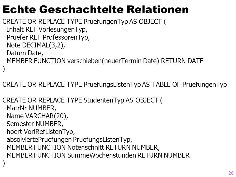 26 Echte Geschachtelte Relationen CREATE OR REPLACE TYPE PruefungenTyp AS OBJECT ( Inhalt REF VorlesungenTyp, Pruefer REF ProfessorenTyp, Note DECIMAL(3,2), Datum Date, MEMBER FUNCTION verschieben(neuerTermin Date) RETURN DATE ) CREATE OR REPLACE TYPE PruefungsListenTyp AS TABLE OF PruefungenTyp CREATE OR REPLACE TYPE StudentenTyp AS OBJECT ( MatrNr NUMBER, Name VARCHAR(20), Semester NUMBER, hoert VorlRefListenTyp, absolviertePruefungen PruefungsListenTyp, MEMBER FUNCTION Notenschnitt RETURN NUMBER, MEMBER FUNCTION SummeWochenstunden RETURN NUMBER )