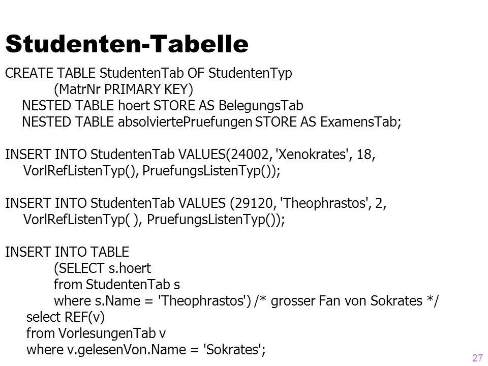 27 Studenten-Tabelle CREATE TABLE StudentenTab OF StudentenTyp (MatrNr PRIMARY KEY) NESTED TABLE hoert STORE AS BelegungsTab NESTED TABLE absolviertePruefungen STORE AS ExamensTab; INSERT INTO StudentenTab VALUES(24002, Xenokrates , 18, VorlRefListenTyp(), PruefungsListenTyp()); INSERT INTO StudentenTab VALUES (29120, Theophrastos , 2, VorlRefListenTyp( ), PruefungsListenTyp()); INSERT INTO TABLE (SELECT s.hoert from StudentenTab s where s.Name = Theophrastos ) /* grosser Fan von Sokrates */ select REF(v) from VorlesungenTab v where v.gelesenVon.Name = Sokrates ;