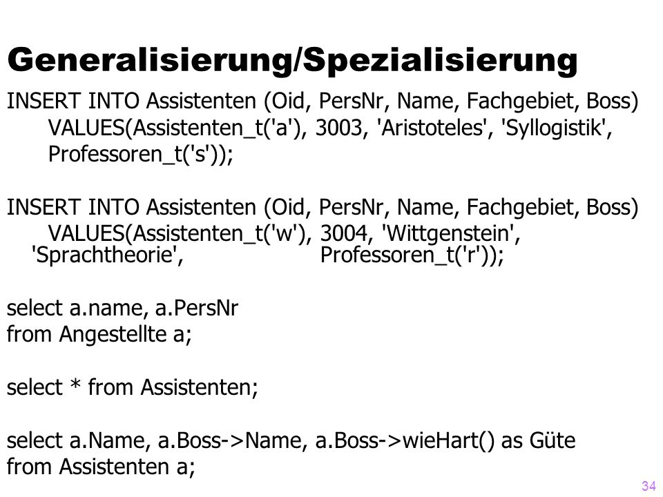 34 Generalisierung/Spezialisierung INSERT INTO Assistenten (Oid, PersNr, Name, Fachgebiet, Boss) VALUES(Assistenten_t( a ), 3003, Aristoteles , Syllogistik , Professoren_t( s )); INSERT INTO Assistenten (Oid, PersNr, Name, Fachgebiet, Boss) VALUES(Assistenten_t( w ), 3004, Wittgenstein , Sprachtheorie , Professoren_t( r )); select a.name, a.PersNr from Angestellte a; select * from Assistenten; select a.Name, a.Boss->Name, a.Boss->wieHart() as Güte from Assistenten a;
