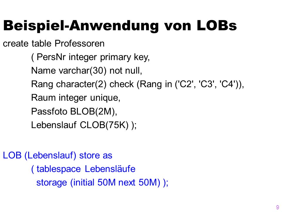 9 Beispiel-Anwendung von LOBs create table Professoren ( PersNr integer primary key, Name varchar(30) not null, Rang character(2) check (Rang in ( C2 , C3 , C4 )), Raum integer unique, Passfoto BLOB(2M), Lebenslauf CLOB(75K) ); LOB (Lebenslauf) store as ( tablespace Lebensläufe storage (initial 50M next 50M) );