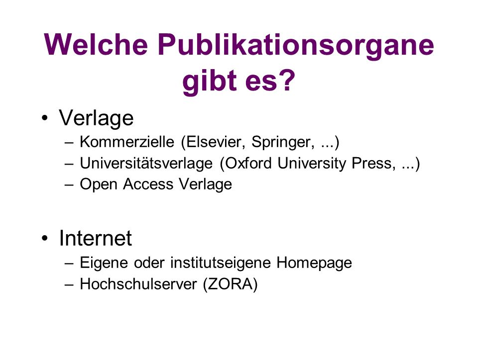 Welche Publikationsorgane gibt es? Verlage –Kommerzielle (Elsevier, Springer,...) –Universitätsverlage (Oxford University Press,...) –Open Access Verl