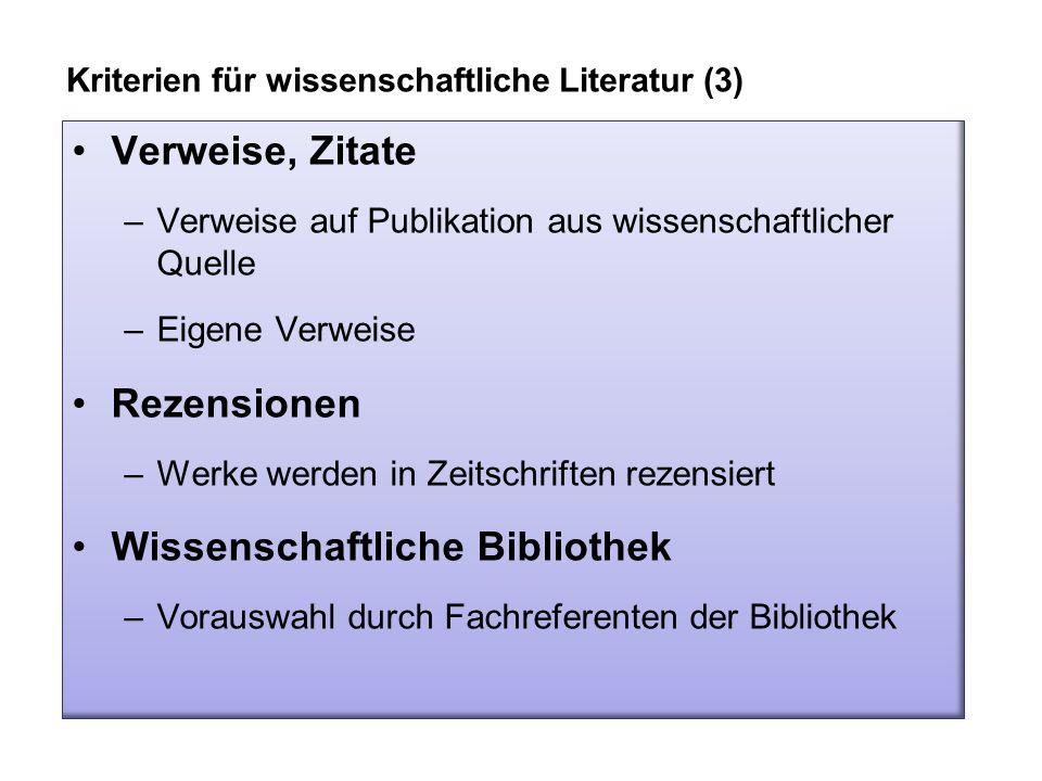Verweise, Zitate –Verweise auf Publikation aus wissenschaftlicher Quelle –Eigene Verweise Rezensionen –Werke werden in Zeitschriften rezensiert Wissenschaftliche Bibliothek –Vorauswahl durch Fachreferenten der Bibliothek Kriterien für wissenschaftliche Literatur (3)
