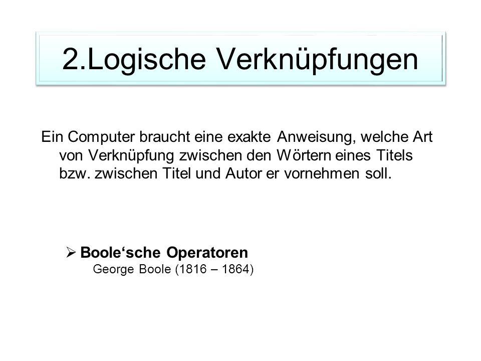 2.Logische Verknüpfungen Ein Computer braucht eine exakte Anweisung, welche Art von Verknüpfung zwischen den Wörtern eines Titels bzw. zwischen Titel