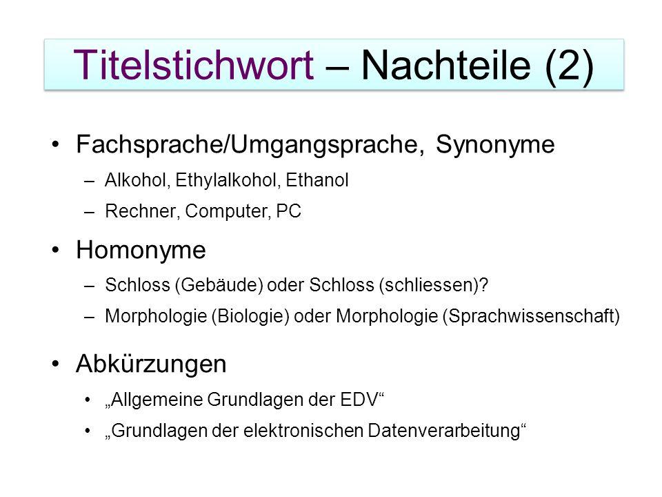 Titelstichwort – Nachteile (2) Fachsprache/Umgangsprache, Synonyme –Alkohol, Ethylalkohol, Ethanol –Rechner, Computer, PC Homonyme –Schloss (Gebäude)