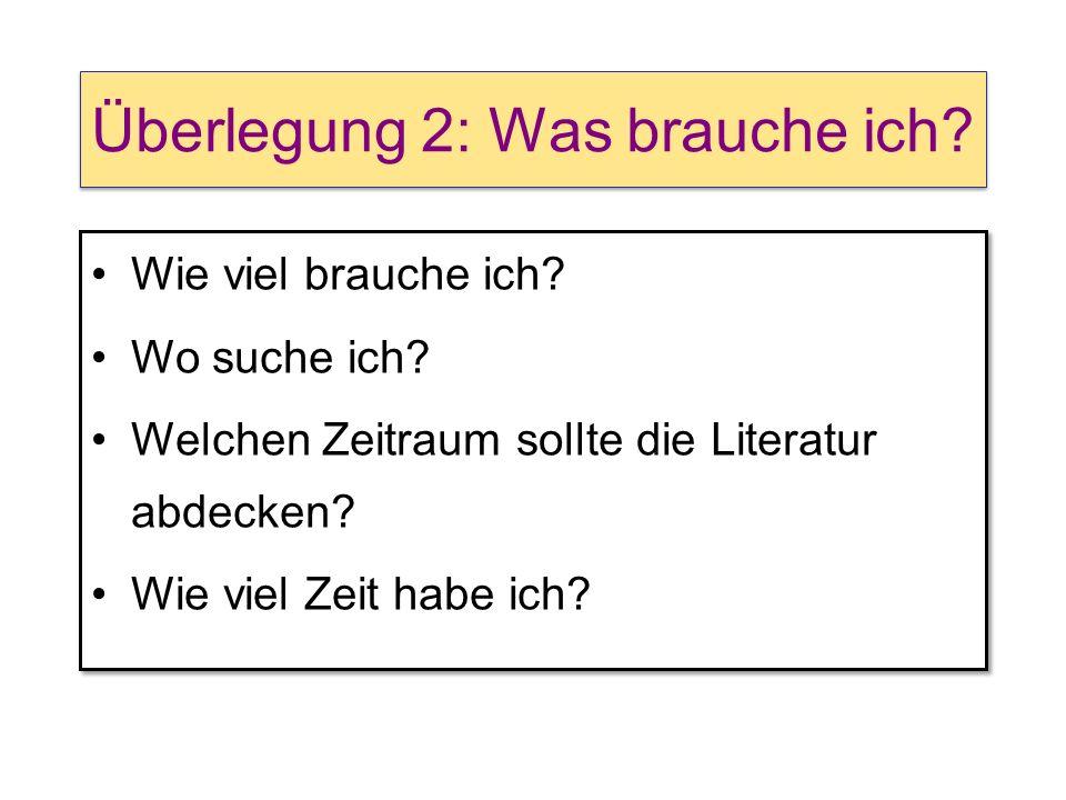 Überlegung 2: Was brauche ich? Wie viel brauche ich? Wo suche ich? Welchen Zeitraum sollte die Literatur abdecken? Wie viel Zeit habe ich? Wie viel br