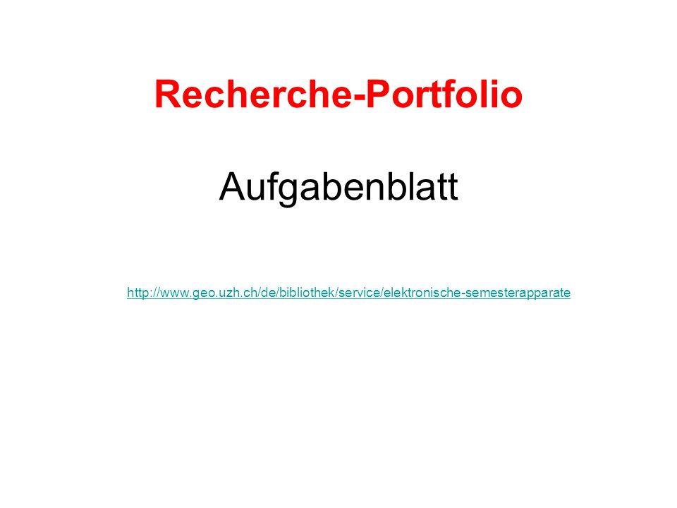Recherche-Portfolio Aufgabenblatt http://www.geo.uzh.ch/de/bibliothek/service/elektronische-semesterapparate