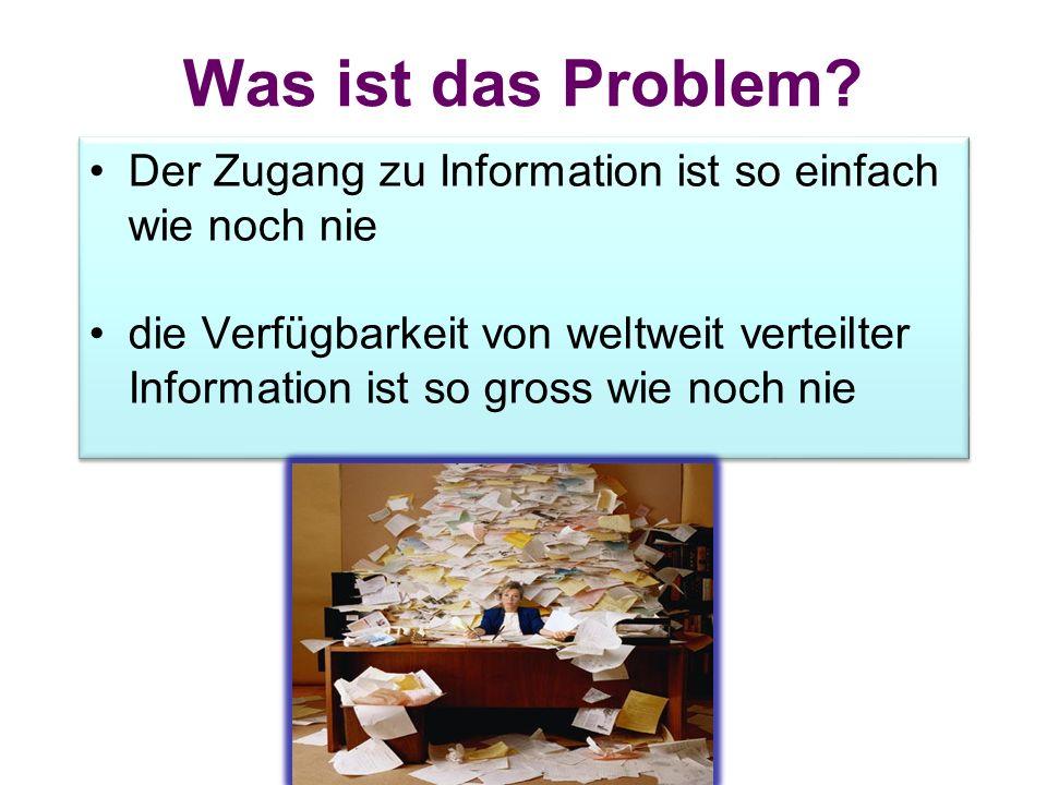 Was ist das Problem? Der Zugang zu Information ist so einfach wie noch nie die Verfügbarkeit von weltweit verteilter Information ist so gross wie noch