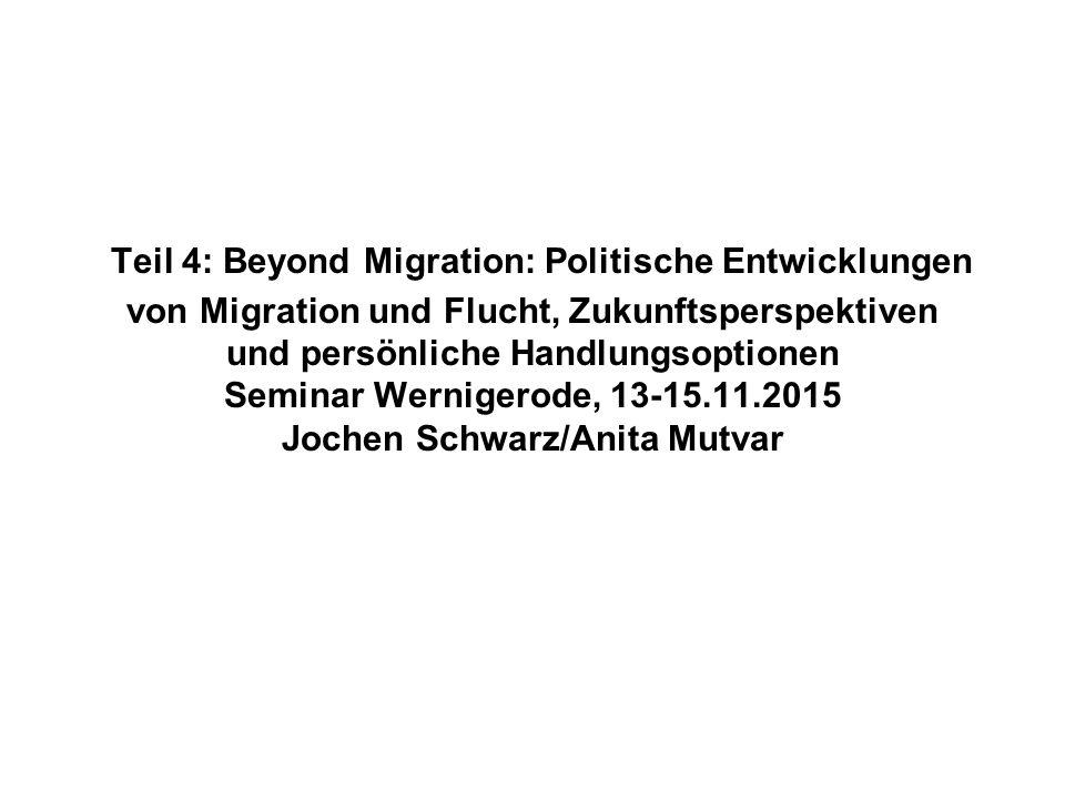 Teil 4: Beyond Migration: Politische Entwicklungen von Migration und Flucht, Zukunftsperspektiven und persönliche Handlungsoptionen Seminar Wernigerode, 13-15.11.2015 Jochen Schwarz/Anita Mutvar