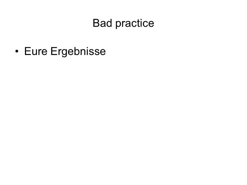 Bad practice Eure Ergebnisse