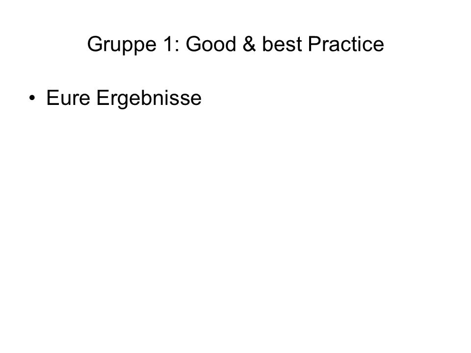 Gruppe 1: Good & best Practice Eure Ergebnisse