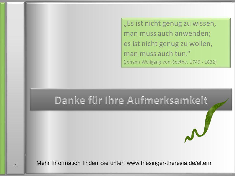 """""""Es ist nicht genug zu wissen, man muss auch anwenden; es ist nicht genug zu wollen, man muss auch tun. (Johann Wolfgang von Goethe, 1749 - 1832) Mehr Information finden Sie unter: www.friesinger-theresia.de/eltern 41"""