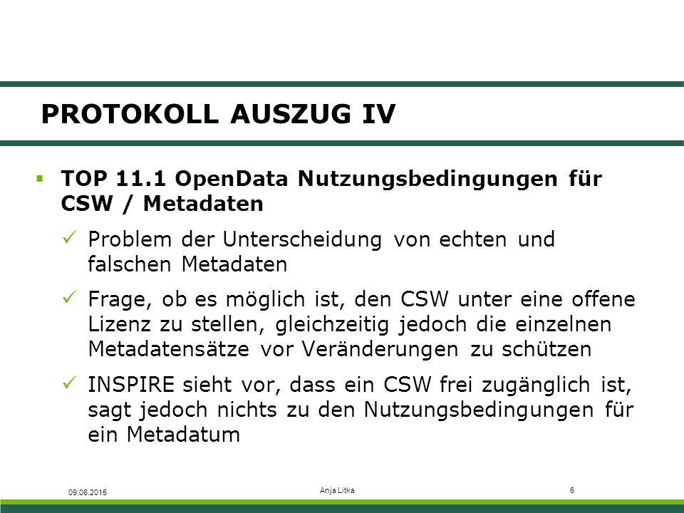 Anja Litka6 PROTOKOLL AUSZUG IV  TOP 11.1 OpenData Nutzungsbedingungen für CSW / Metadaten Problem der Unterscheidung von echten und falschen Metadaten Frage, ob es möglich ist, den CSW unter eine offene Lizenz zu stellen, gleichzeitig jedoch die einzelnen Metadatensätze vor Veränderungen zu schützen INSPIRE sieht vor, dass ein CSW frei zugänglich ist, sagt jedoch nichts zu den Nutzungsbedingungen für ein Metadatum 09.06.2015
