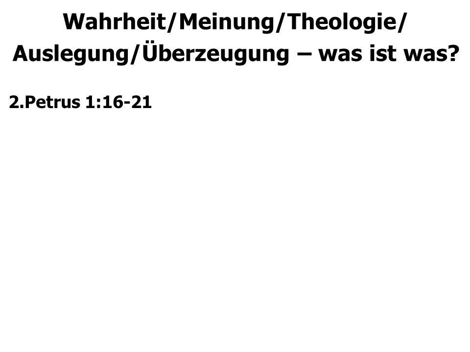 Wahrheit/Meinung/Theologie/ Auslegung/Überzeugung – was ist was 2.Petrus 1:16-21