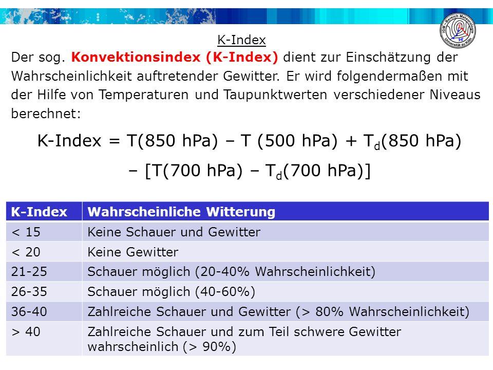 Etwas einfacher als der K-Index ist der Totals-Totals-Index (TT- Index) definiert: TT-Index = T(850 hPa) + T d (850 hPa) – 2 T(500 hPa) Dann lassen sich für den TT-Index folgende Aussagen treffen: TT-Index Wahrscheinliche Witterung <46Keine Gewitter 46-53Gewitter sind vereinzelt möglich 53-55lokal auftretende Gewitter > 55Zahlreiche Gewitter