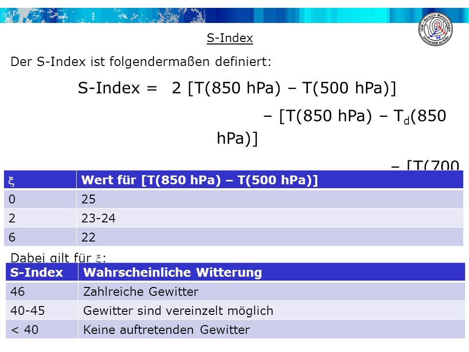 Der S-Index ist folgendermaßen definiert: S-Index = 2 [T(850 hPa) – T(500 hPa)] – [T(850 hPa) – T d (850 hPa)] – [T(700 hPa) – T d (700 hPa)] -  Dabei gilt für : Dann gilt für den S-Index Folgendes: S-Index  Wert für [T(850 hPa) – T(500 hPa)] 025 223-24 622 S-IndexWahrscheinliche Witterung 46Zahlreiche Gewitter 40-45Gewitter sind vereinzelt möglich < 40Keine auftretenden Gewitter