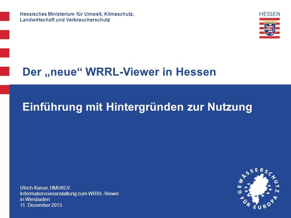 Hessisches Ministerium für Umwelt, Klimaschutz, Landwirtschaft und Verbraucherschutz Ulrich Kaiser, HMUKLV Informationsveranstaltung zum WRRL-Viewer in Wiesbaden 11.