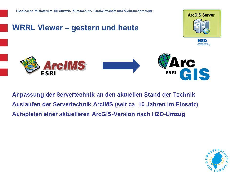 Hessisches Ministerium für Umwelt, Klimaschutz, Landwirtschaft und Verbraucherschutz WRRL Viewer – gestern und heute Anpassung der Servertechnik an den aktuellen Stand der Technik Auslaufen der Servertechnik ArcIMS (seit ca.