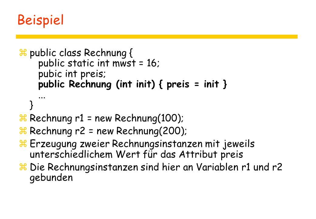Beispiel zpublic class Rechnung { public static int mwst = 16; pubic int preis; public Rechnung (int init) { preis = init }... } zRechnung r1 = new Re