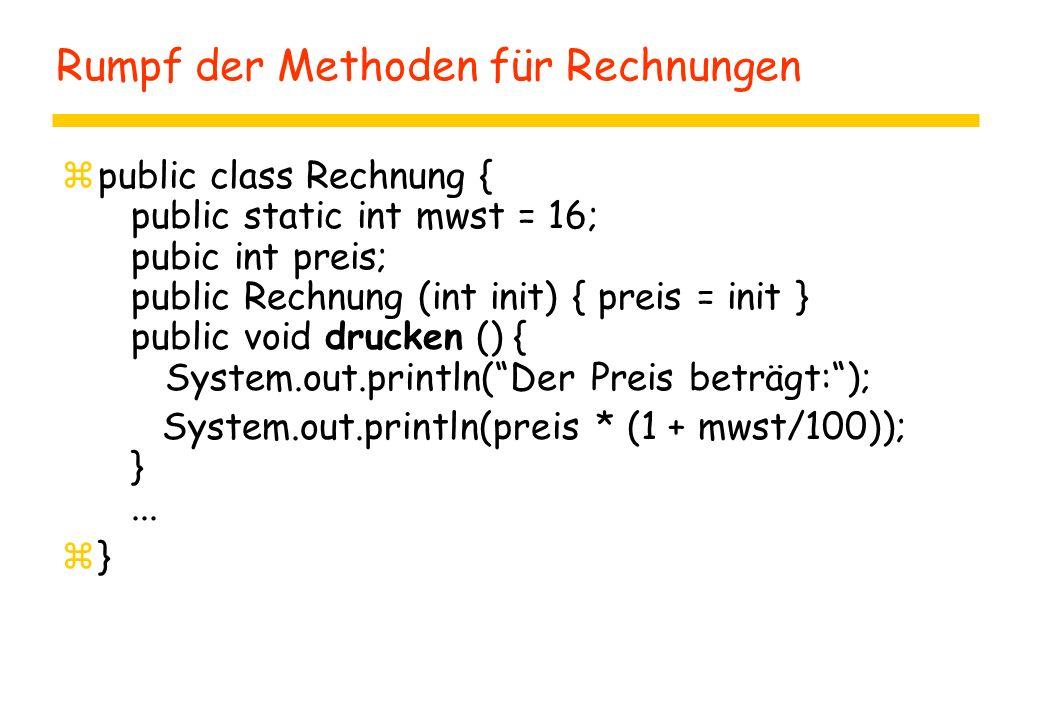 Rumpf der Methoden für Rechnungen zpublic class Rechnung { public static int mwst = 16; pubic int preis; public Rechnung (int init) { preis = init } p