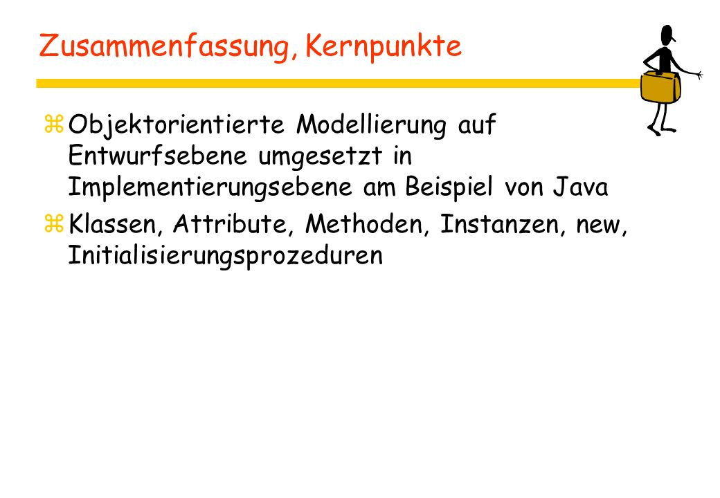 Zusammenfassung, Kernpunkte zObjektorientierte Modellierung auf Entwurfsebene umgesetzt in Implementierungsebene am Beispiel von Java zKlassen, Attrib