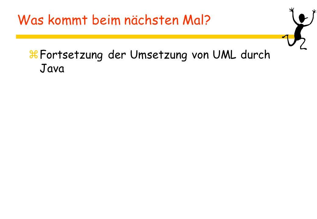 Was kommt beim nächsten Mal? zFortsetzung der Umsetzung von UML durch Java