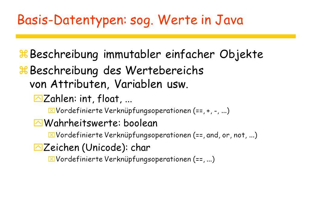 Basis-Datentypen: sog. Werte in Java zBeschreibung immutabler einfacher Objekte zBeschreibung des Wertebereichs von Attributen, Variablen usw. yZahlen