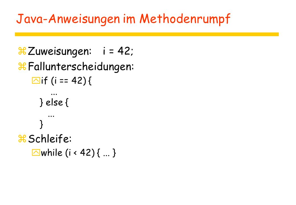 Java-Anweisungen im Methodenrumpf zZuweisungen: i = 42; zFallunterscheidungen: yif (i == 42) {... } else {... } zSchleife: ywhile (i < 42) {... }
