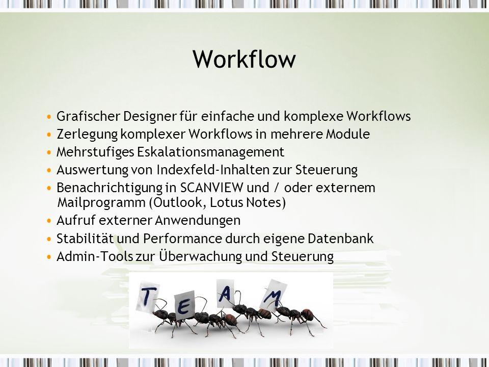 Workflow Grafischer Designer für einfache und komplexe Workflows Zerlegung komplexer Workflows in mehrere Module Mehrstufiges Eskalationsmanagement Auswertung von Indexfeld-Inhalten zur Steuerung Benachrichtigung in SCANVIEW und / oder externem Mailprogramm (Outlook, Lotus Notes) Aufruf externer Anwendungen Stabilität und Performance durch eigene Datenbank Admin-Tools zur Überwachung und Steuerung