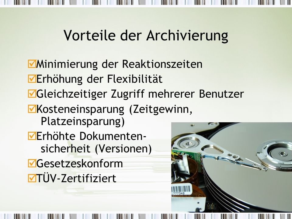 Vorteile der Archivierung  Minimierung der Reaktionszeiten  Erhöhung der Flexibilität  Gleichzeitiger Zugriff mehrerer Benutzer  Kosteneinsparung (Zeitgewinn, Platzeinsparung)  Erhöhte Dokumenten- sicherheit (Versionen)  Gesetzeskonform  TÜV-Zertifiziert