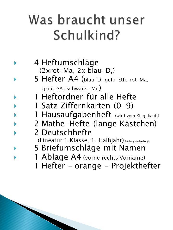  4 Heftumschläge (2xrot-Ma, 2x blau-D,)  5 Hefter A4 ( blau-D, gelb-Eth, rot-Ma, grün-SA, schwarz- Mu )  1 Heftordner für alle Hefte  1 Satz Ziffernkarten (0-9)  1 Hausaufgabenheft (wird vom KL gekauft)  2 Mathe-Hefte (lange Kästchen)  2 Deutschhefte (Lineatur 1.Klasse, 1.
