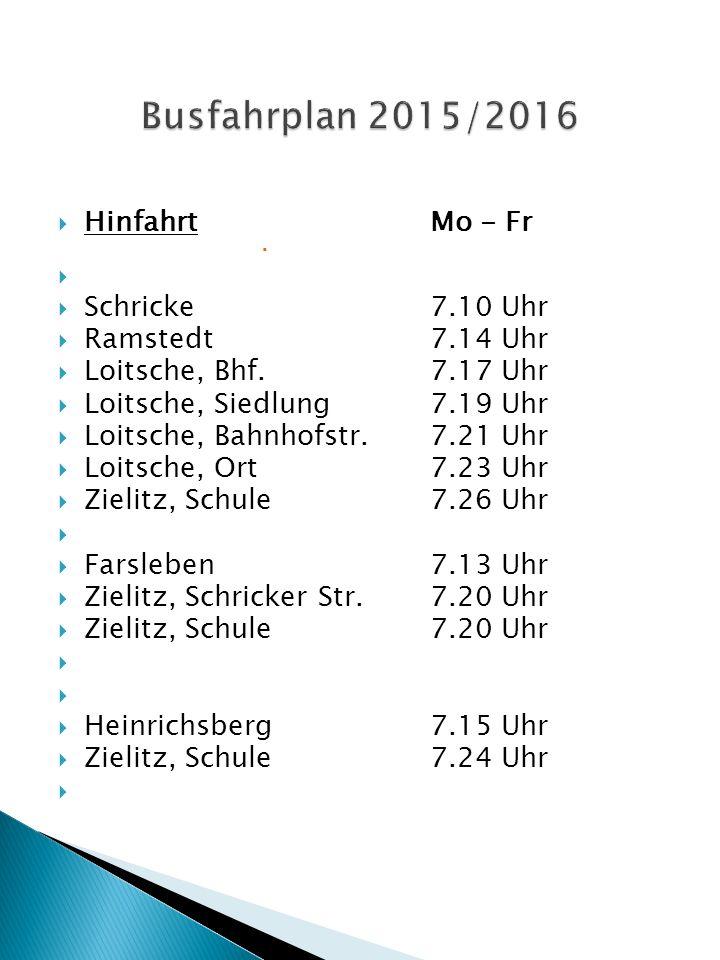  HinfahrtMo - Fr    Schricke7.10 Uhr  Ramstedt7.14 Uhr  Loitsche, Bhf.7.17 Uhr  Loitsche, Siedlung7.19 Uhr  Loitsche, Bahnhofstr.7.21 Uhr  Loitsche, Ort7.23 Uhr  Zielitz, Schule7.26 Uhr   Farsleben7.13 Uhr  Zielitz, Schricker Str.7.20 Uhr  Zielitz, Schule7.20 Uhr   Heinrichsberg7.15 Uhr  Zielitz, Schule7.24 Uhr 
