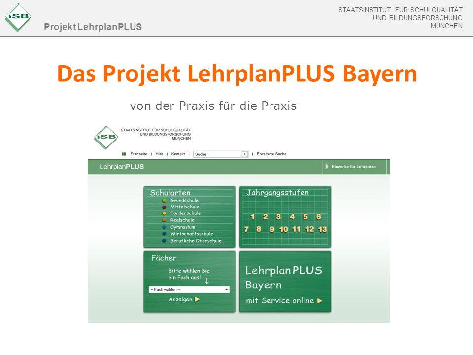 STAATSINSTITUT FÜR SCHULQUALITÄT UND BILDUNGSFORSCHUNG MÜNCHEN STAATSINSTITUT FÜR SCHULQUALITÄT UND BILDUNGSFORSCHUNG MÜNCHEN Das Projekt LehrplanPLUS Bayern Projekt LehrplanPLUS von der Praxis für die Praxis