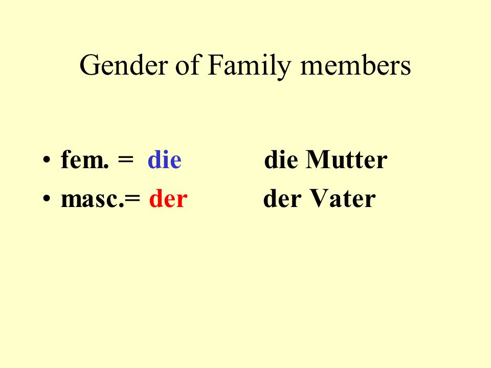 Gender of Family members fem. = die die Mutter masc.= der der Vater