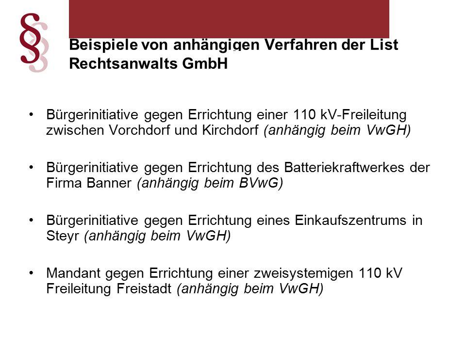 Beispiele von anhängigen Verfahren der List Rechtsanwalts GmbH iZm der UVP Bürgerinitiative gegen Errichtung einer 110 kV-Freileitung zwischen Vorchdorf und Kirchdorf (anhängig beim VwGH) Bürgerinitiative gegen Errichtung des Batteriekraftwerkes der Firma Banner (anhängig beim BVwG) Bürgerinitiative gegen Errichtung eines Einkaufszentrums in Steyr (anhängig beim VwGH) Mandant gegen Errichtung einer zweisystemigen 110 kV Freileitung Freistadt (anhängig beim VwGH)