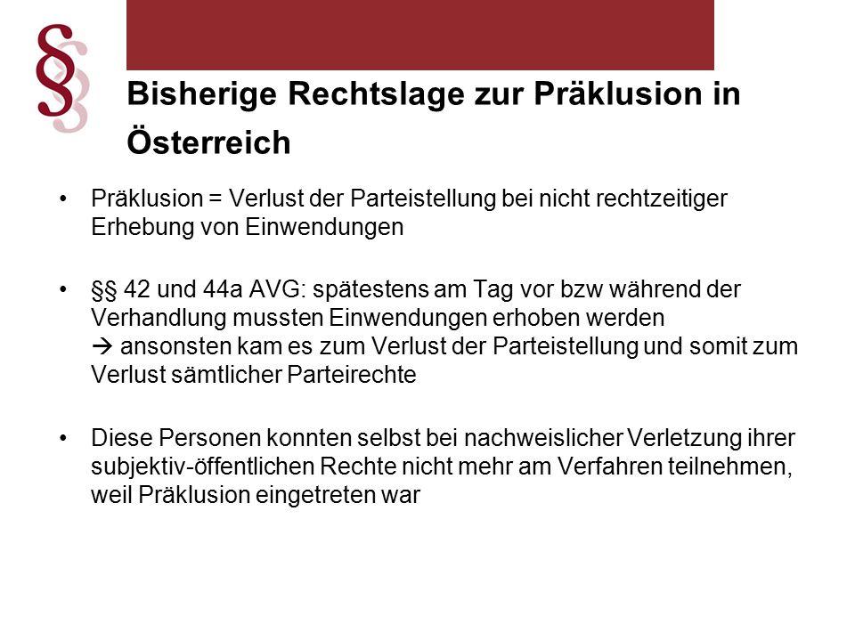 Präklusion = Verlust der Parteistellung bei nicht rechtzeitiger Erhebung von Einwendungen §§ 42 und 44a AVG: spätestens am Tag vor bzw während der Verhandlung mussten Einwendungen erhoben werden  ansonsten kam es zum Verlust der Parteistellung und somit zum Verlust sämtlicher Parteirechte Diese Personen konnten selbst bei nachweislicher Verletzung ihrer subjektiv-öffentlichen Rechte nicht mehr am Verfahren teilnehmen, weil Präklusion eingetreten war Bisherige Rechtslage zur Präklusion in Österreich