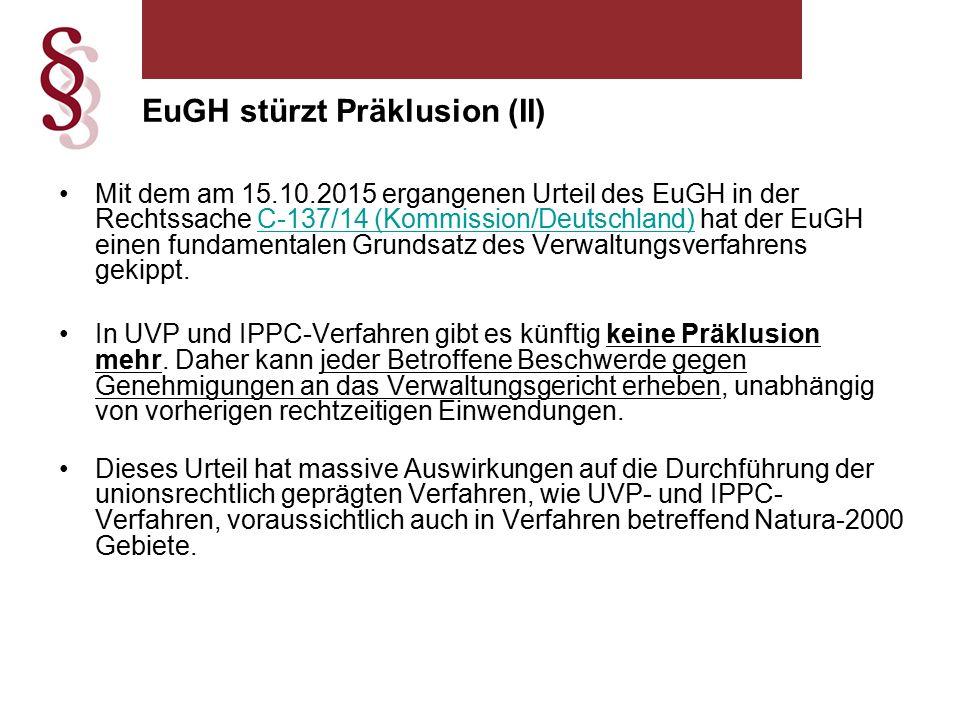 EuGH stürzt Präklusion (II) Mit dem am 15.10.2015 ergangenen Urteil des EuGH in der Rechtssache C-137/14 (Kommission/Deutschland) hat der EuGH einen fundamentalen Grundsatz des Verwaltungsverfahrens gekippt.C-137/14 (Kommission/Deutschland) In UVP und IPPC-Verfahren gibt es künftig keine Präklusion mehr.