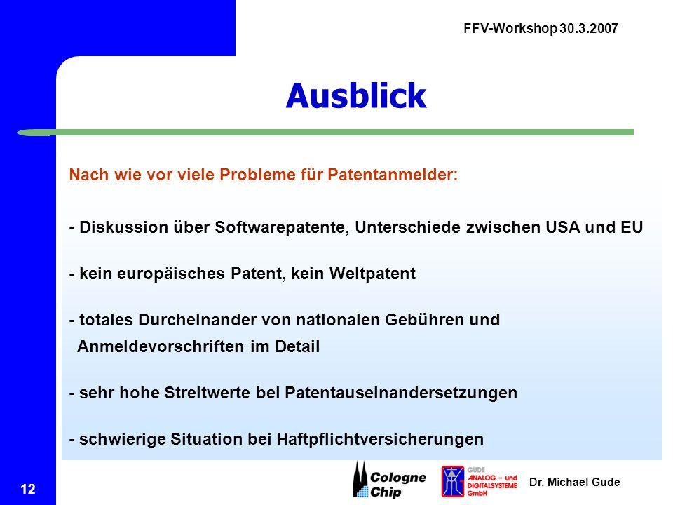 FFV-Workshop 30.3.2007 Dr. Michael Gude 12 Ausblick Nach wie vor viele Probleme für Patentanmelder: - Diskussion über Softwarepatente, Unterschiede zw