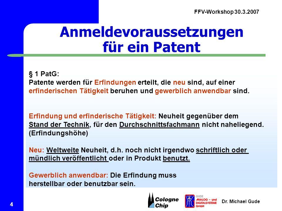 FFV-Workshop 30.3.2007 Dr. Michael Gude 4 Anmeldevoraussetzungen für ein Patent § 1 PatG: Patente werden für Erfindungen erteilt, die neu sind, auf ei