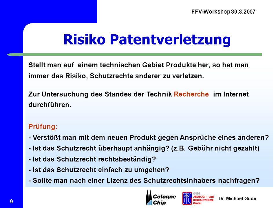 FFV-Workshop 30.3.2007 Dr. Michael Gude 9 Risiko Patentverletzung Stellt man auf einem technischen Gebiet Produkte her, so hat man immer das Risiko, S