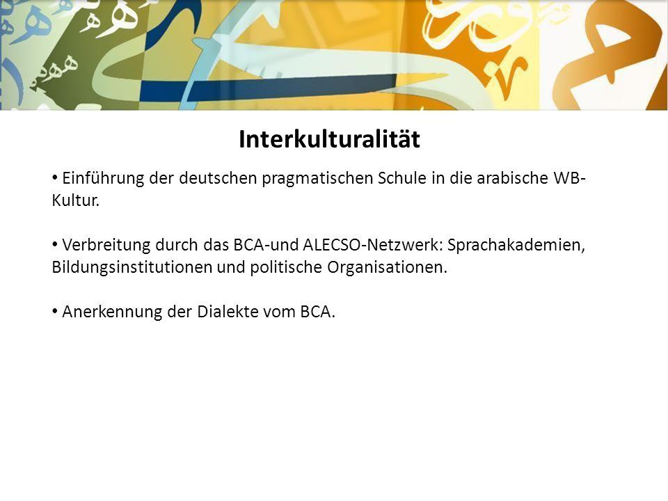 Interkulturalität Einführung der deutschen pragmatischen Schule in die arabische WB- Kultur. Verbreitung durch das BCA-und ALECSO-Netzwerk: Sprachakad