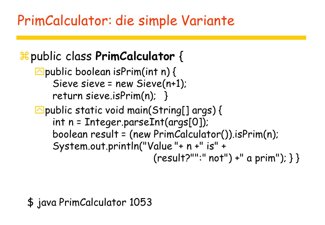 PrimCalculator: die simple Variante zpublic class PrimCalculator { ypublic boolean isPrim(int n) { Sieve sieve = new Sieve(n+1); return sieve.isPrim(n); } ypublic static void main(String[] args) { int n = Integer.parseInt(args[0]); boolean result = (new PrimCalculator()).isPrim(n); System.out.println( Value + n + is + (result : not ) + a prim ); } } $ java PrimCalculator 1053