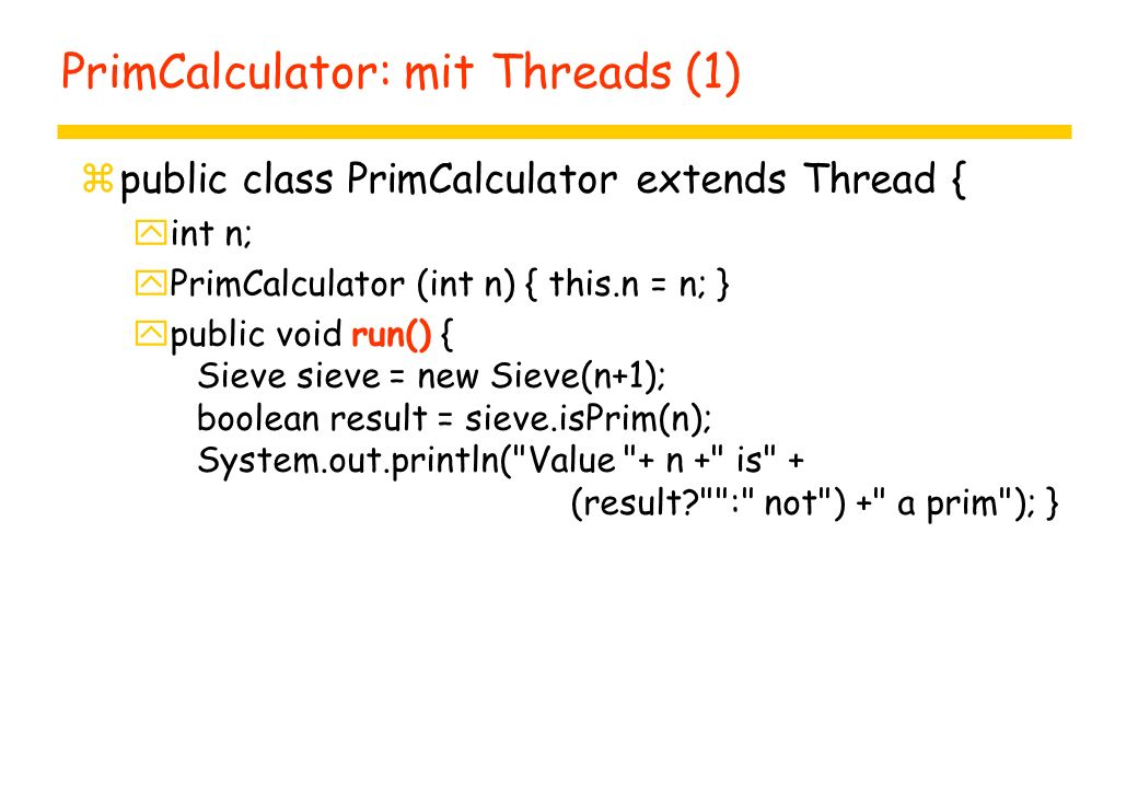 PrimCalculator: mit Threads (1) zpublic class PrimCalculator extends Thread { yint n; yPrimCalculator (int n) { this.n = n; } ypublic void run() { Sieve sieve = new Sieve(n+1); boolean result = sieve.isPrim(n); System.out.println( Value + n + is + (result : not ) + a prim ); }