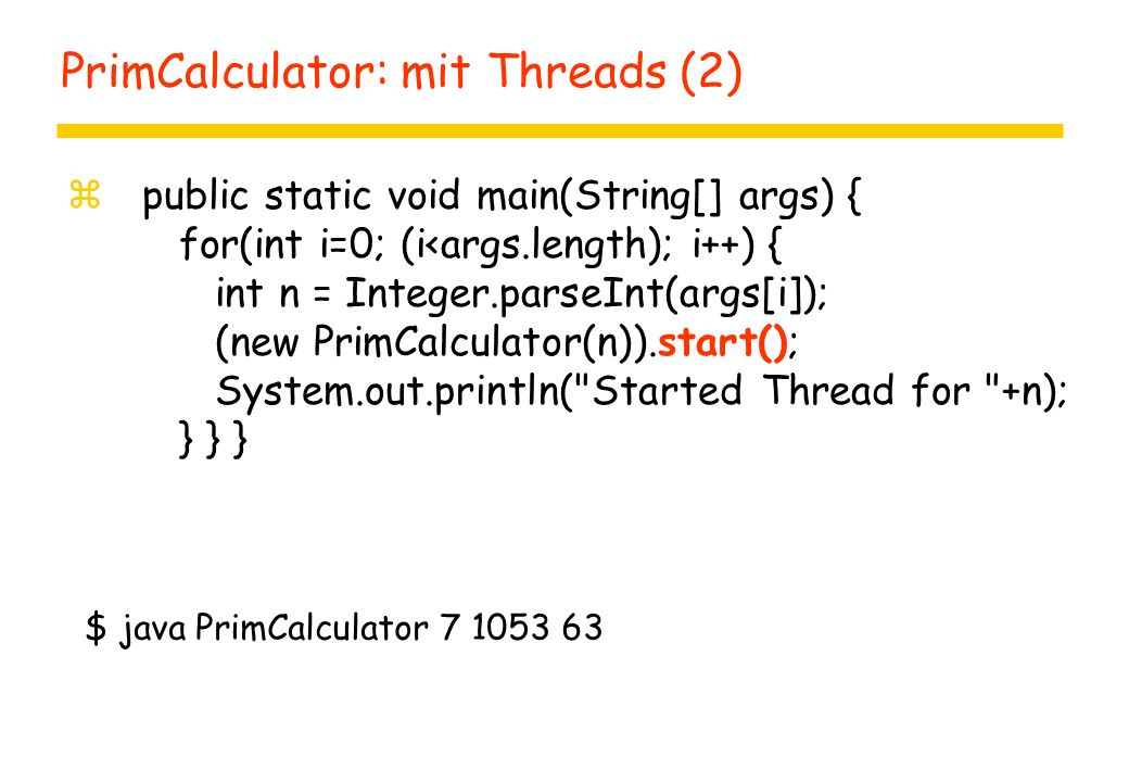 PrimCalculator: mit Threads (2) z public static void main(String[] args) { for(int i=0; (i<args.length); i++) { int n = Integer.parseInt(args[i]); (new PrimCalculator(n)).start(); System.out.println( Started Thread for +n); } } } $ java PrimCalculator 7 1053 63