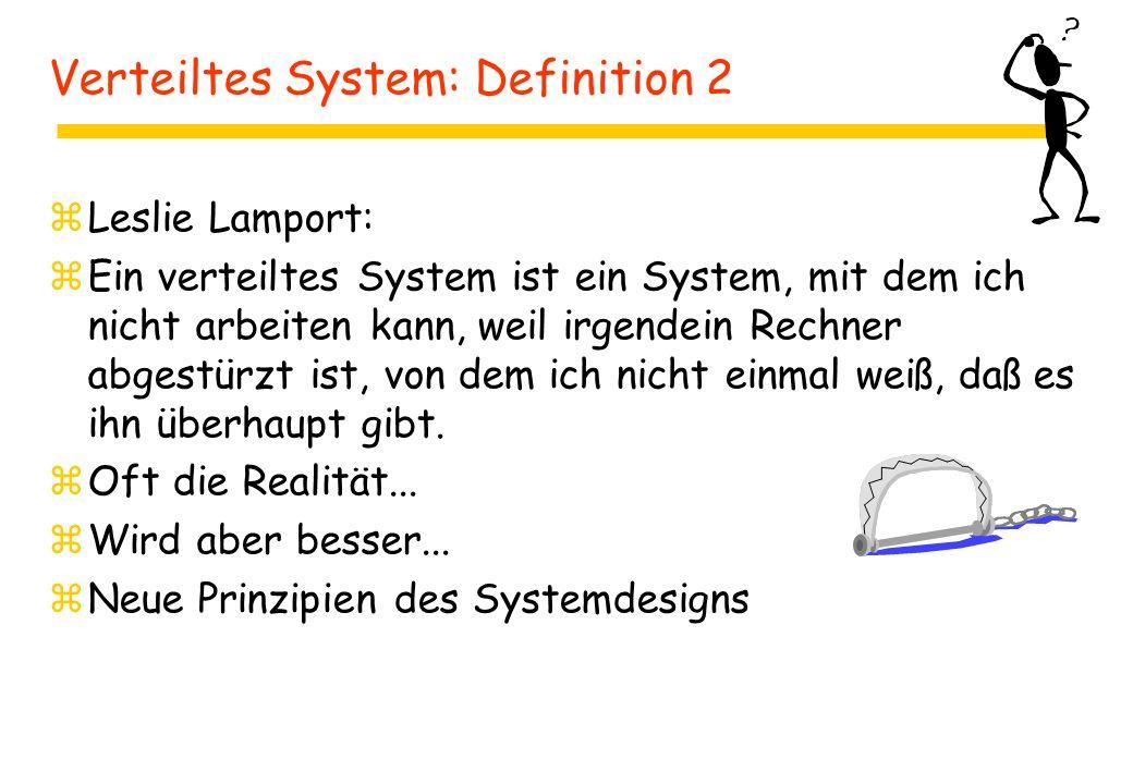 Verteiltes System: Definition 2 zLeslie Lamport: zEin verteiltes System ist ein System, mit dem ich nicht arbeiten kann, weil irgendein Rechner abgestürzt ist, von dem ich nicht einmal weiß, daß es ihn überhaupt gibt.