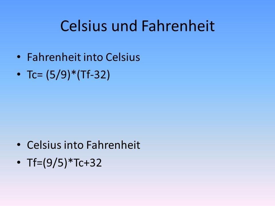 Celsius und Fahrenheit Fahrenheit into Celsius Tc= (5/9)*(Tf-32) Celsius into Fahrenheit Tf=(9/5)*Tc+32