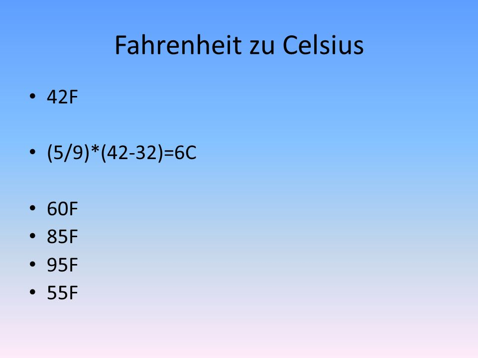 Fahrenheit zu Celsius 42F (5/9)*(42-32)=6C 60F 85F 95F 55F