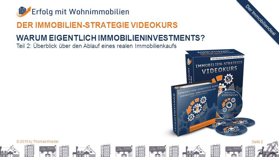 © 2015 by Thomas Knedel Seite 2 TITEL Der Immobiliendeal DER IMMOBILIEN-STRATEGIE VIDEOKURS WARUM EIGENTLICH IMMOBILIENINVESTMENTS.