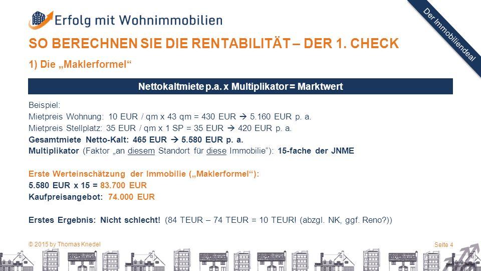 """© 2015 by Thomas Knedel Seite 4 TITEL Der Immobiliendeal SO BERECHNEN SIE DIE RENTABILITÄT – DER 1. CHECK 1) Die """"Maklerformel"""" Beispiel: Mietpreis Wo"""