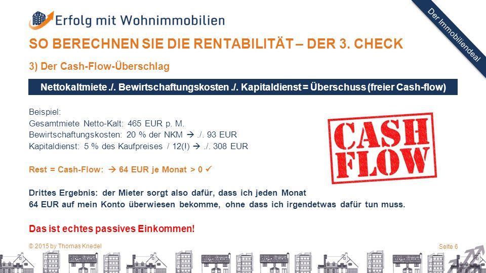 © 2015 by Thomas Knedel Seite 6 TITEL Der Immobiliendeal SO BERECHNEN SIE DIE RENTABILITÄT – DER 3. CHECK 3) Der Cash-Flow-Überschlag Beispiel: Gesamt