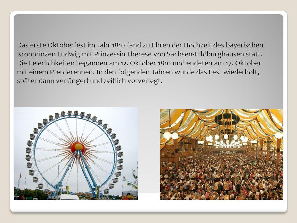 Das erste Oktoberfest im Jahr 1810 fand zu Ehren der Hochzeit des bayerischen Kronprinzen Ludwig mit Prinzessin Therese von Sachsen-Hildburghausen statt.
